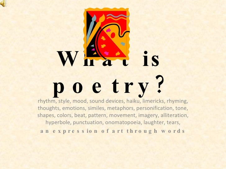 What is poetry? rhythm, style, mood, sound devices, haiku, limericks, rhyming, thoughts, emotions, similes, metaphors, per...