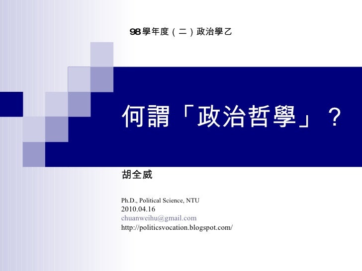 何謂「政治哲學」? 胡全威 Ph.D., Political Science, NTU 2010.04.16 [email_address] http://politicsvocation.blogspot.com/ 98 學年度(二)政治學乙