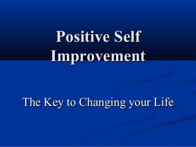 Positive Self     ImprovementThe Key to Changing your Life