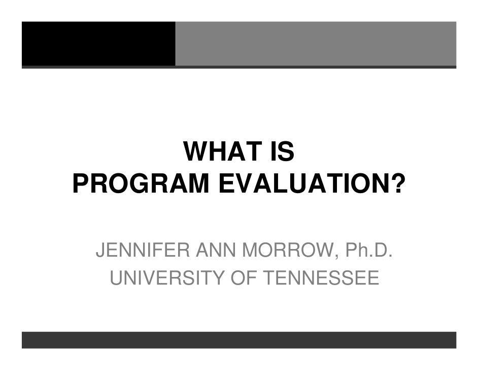 WHAT ISPROGRAM EVALUATION? JENNIFER ANN MORROW, Ph.D.  UNIVERSITY OF TENNESSEE