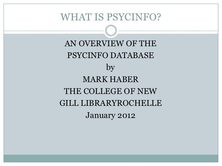 WHAT IS PSYCINFO? AN OVERVIEW OF THE  PSYCINFO DATABASE           by     MARK HABER THE COLLEGE OF NEWGILL LIBRARYROCHELLE...
