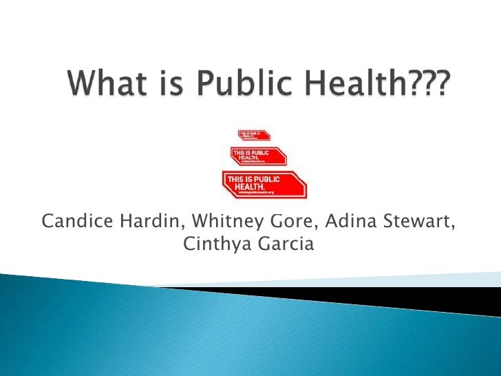 What is Public Health???<br />Candice Hardin, Whitney Gore, Adina Stewart, Cinthya Garcia<br />
