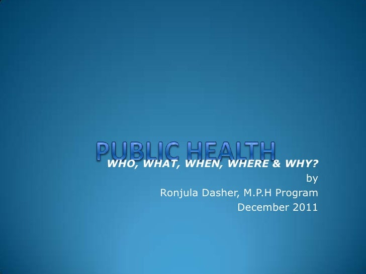WHO, WHAT, WHEN, WHERE & WHY?                                   by       Ronjula Dasher, M.P.H Program                    ...