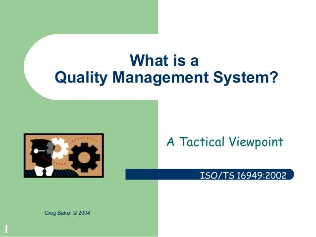 1 Greg Baker © 2004 What is a Quality Management System? A Tactical Viewpoint ISO/TS 16949:2002