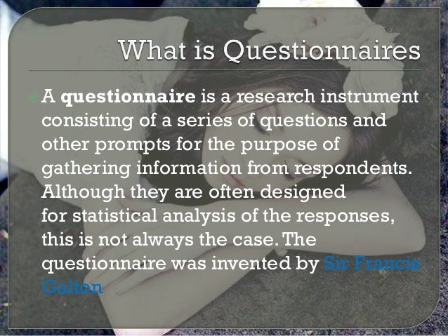 A questionnaire is a research instrument consisting of a series of questions and other prompts for the purpose of gatheri...
