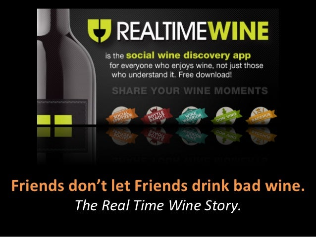 Friends	  don't	  let	  Friends	  drink	  bad	  wine.	               The	  Real	  Time	  Wine	  Story.
