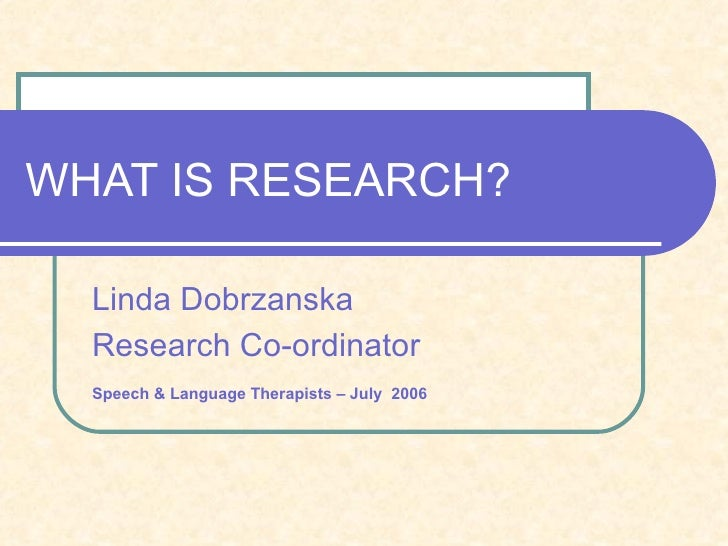 WHAT IS RESEARCH? Linda Dobrzanska Research Co-ordinator Speech & Language Therapists – July   2006
