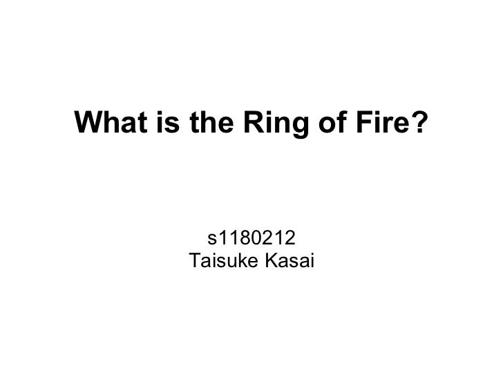 What is the Ring of Fire?          s1180212        Taisuke Kasai