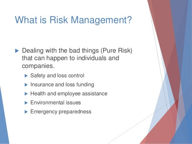 What is Risk Management?   Dealing with the bad things (Pure Risk) that can happen to individuals and companies.   Safet...