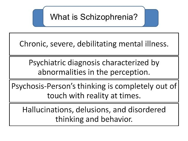 a study on schizophrenia Schizophrenia: schizophrenia, any of a group of severe mental disorders that have in common such symptoms as hallucinations, delusions, blunted emotions, disordered thinking, and a withdrawal from reality.