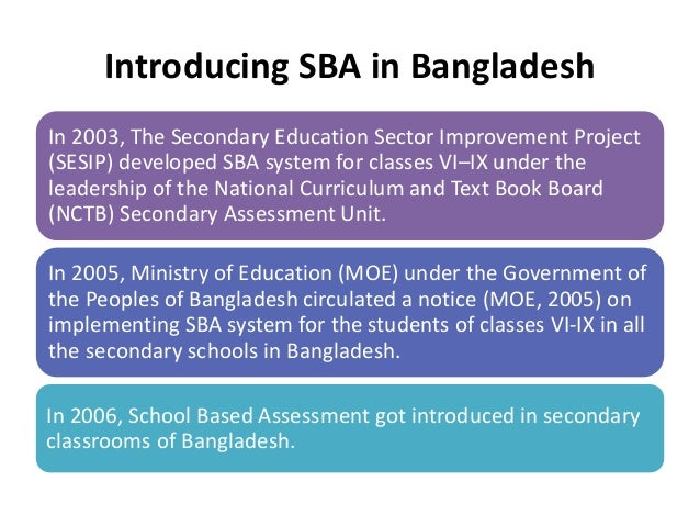 sba school based assessment School-based assessment (sba) is an assessment that is done in the school by the teachers through various method including presentation, group discussion, pair work activities, essays.