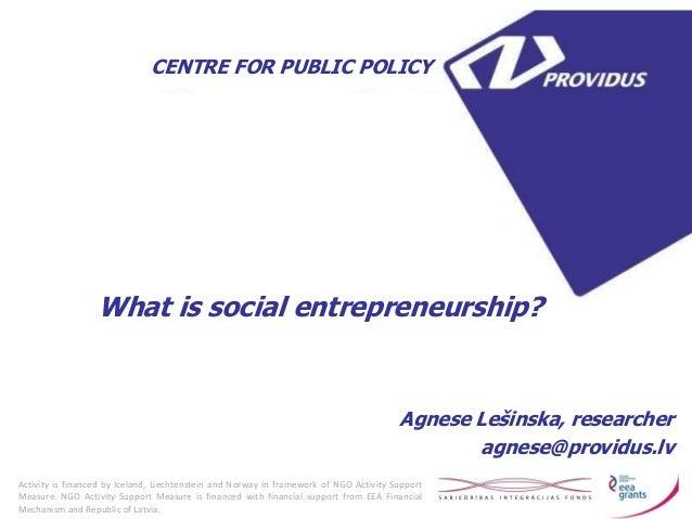 What is social entrepreneurship?  Agnese Lešinska, researcher  agnese@providus.lv  CENTRE FOR PUBLIC POLICY  Activity is f...