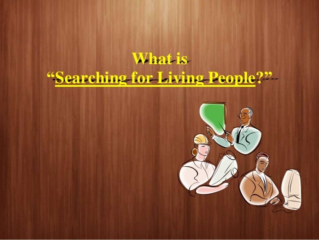What is searching for living people