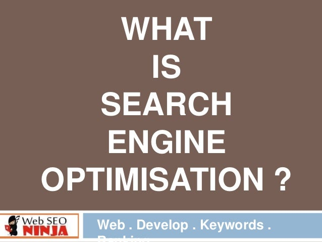 WHAT IS SEARCH ENGINE OPTIMISATION ? Web . Develop . Keywords .