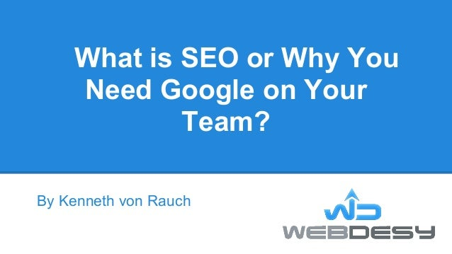 What is SEO or Why You    Need Google on Your            Team?By Kenneth von Rauch