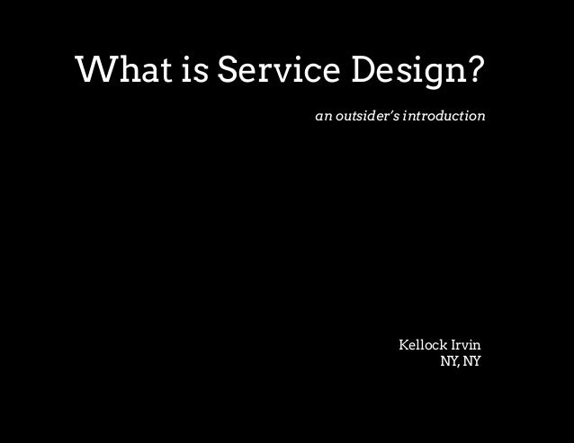What is Service Design?             an outsider's introduction                         Kellock Irvin                      ...