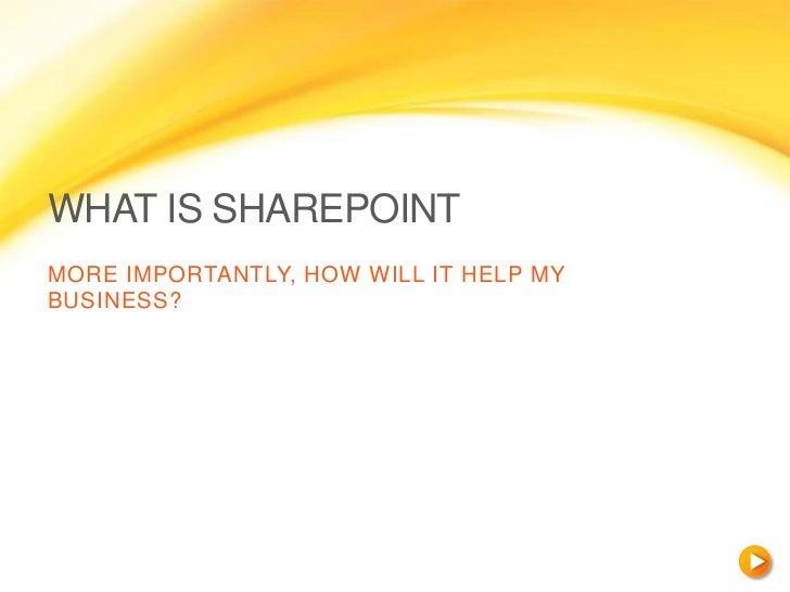 WHAT IS SHAREPOINTMORE IMPORTANTLY, HOW WILL IT HELP MYBUSINESS?