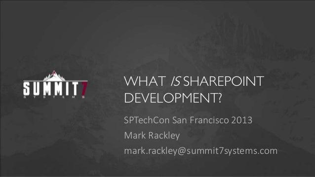 WHAT IS SHAREPOINTDEVELOPMENT?SPTechCon San Francisco 2013Mark Rackleymark.rackley@summit7systems.com