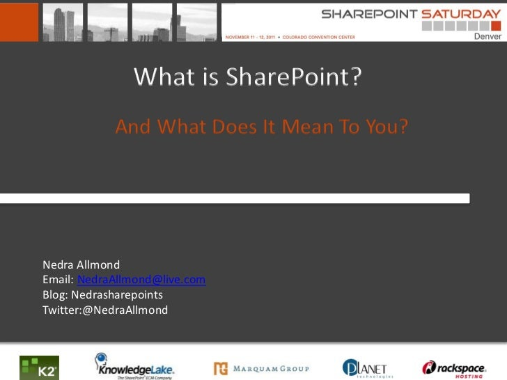 What is SharePoint?            And What Does It Mean To You?Nedra AllmondEmail: NedraAllmond@live.comBlog: Nedrasharepoint...