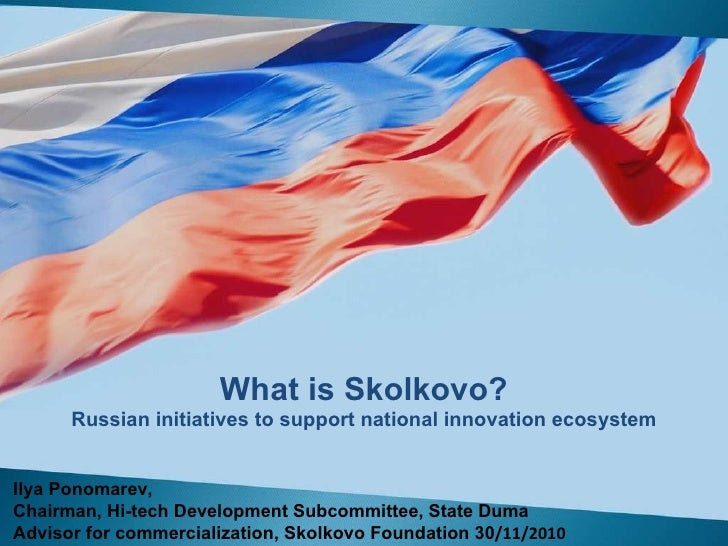 What is Skolkovo? Russian initiatives to support national innovation ecosystem Ilya Ponomarev ,  Chairman, Hi-tech Develop...