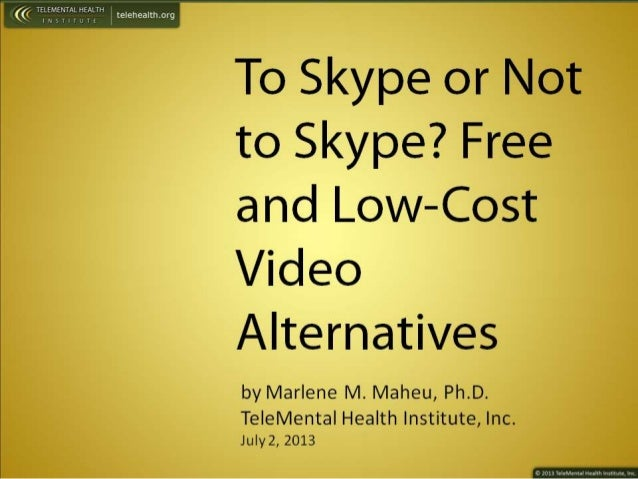 To Skype or Not to Skype?  Free and Low—Cost  Video Alternatives  by Marlene M.  Maheu,  Ph. D.  Te| eMenta|  Health Insti...