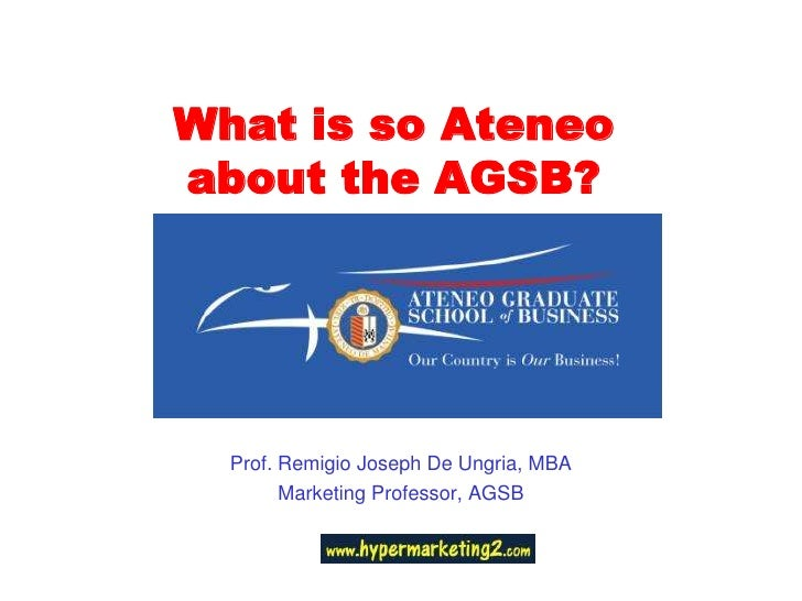 What is so Ateneo about the AGSB?<br />Prof. Remigio Joseph De Ungria, MBA<br />Marketing Professor, AGSB<br />