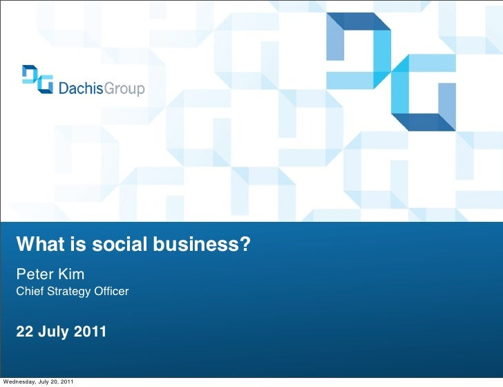 What is social business?    Peter Kim    Chief Strategy Officer    22 July 2011Wednesday, July 20, 2011