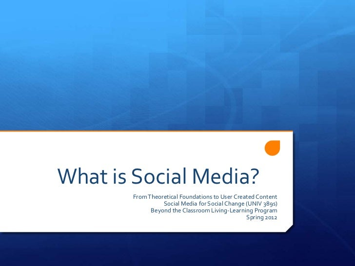 What is Social Media?       From Theoretical Foundations to User Created Content                 Social Media for Social C...