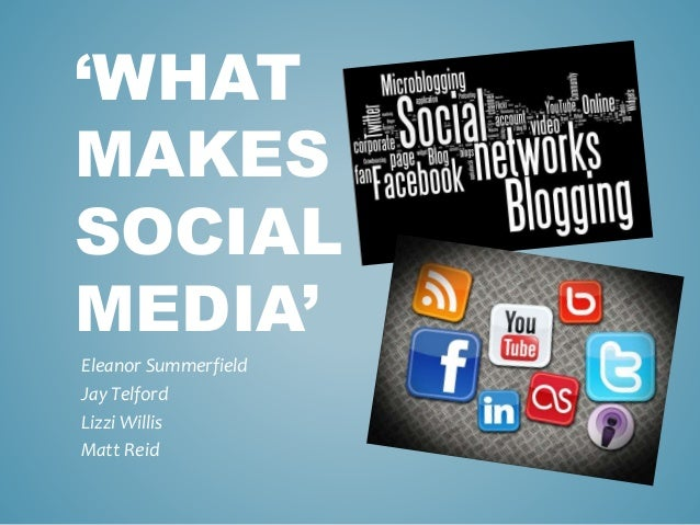 'WHAT MAKES SOCIAL MEDIA' Eleanor Summerfield Jay Telford Lizzi Willis Matt Reid