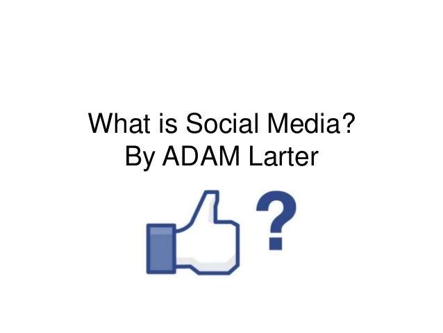 What is Social Media?By ADAM Larter