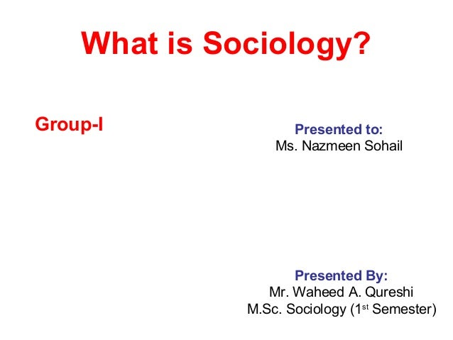 What is Sociology?Group-I             Presented to:                  Ms. Nazmeen Sohail                     Presented By: ...