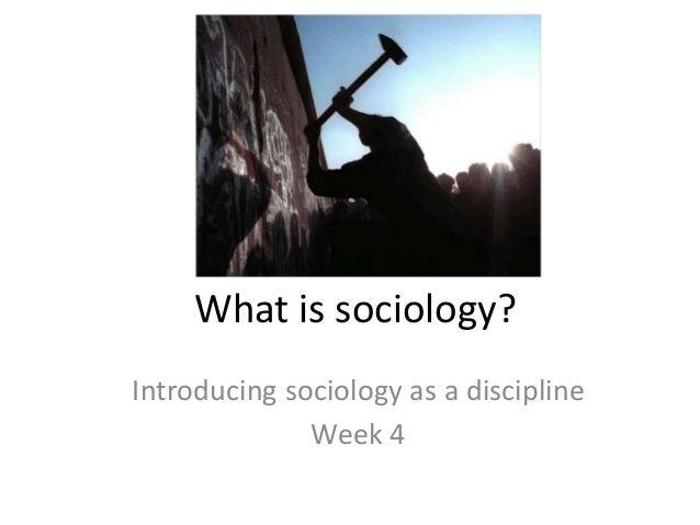 What is sociology? Introducing sociology as a discipline Week 4