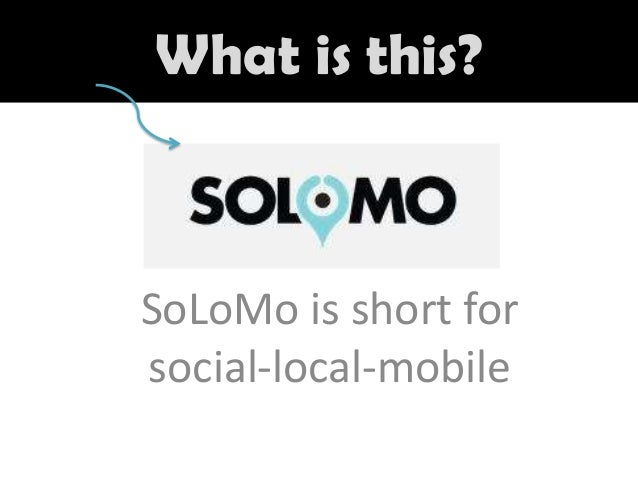 What is this?  SoLoMo is short for social-local-mobile