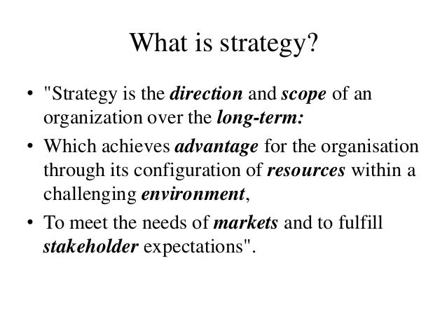 """What is strategy?• """"Strategy is the direction and scope of an  organization over the long-term:• Which achieves advantage ..."""