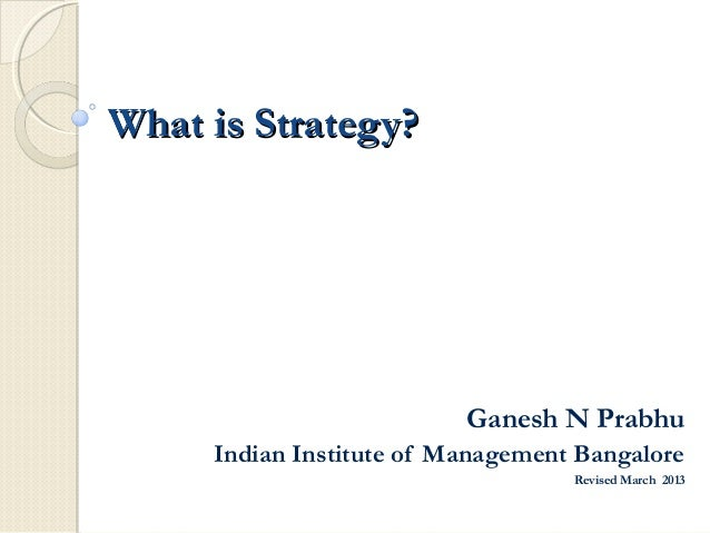 What is Strategy?                          Ganesh N Prabhu     Indian Institute of Management Bangalore                   ...