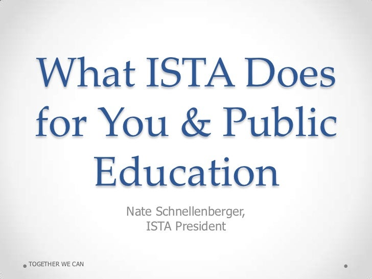 What ISTA Does for You & Public     Education                  Nate Schnellenberger,                     ISTA PresidentTOG...