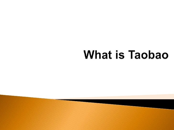 What is Taobao   The largest online shopping marketplace in China   Founded in 2003   Can be comparable to famous Ebay
