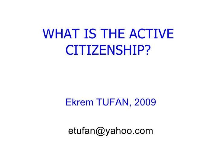 WHAT IS ACTIVE CITIZENSHIP? Ekrem TUFAN, 2009 [email_address]