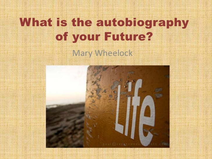 What is the autobiography of your Future?<br />Mary Wheelock<br />