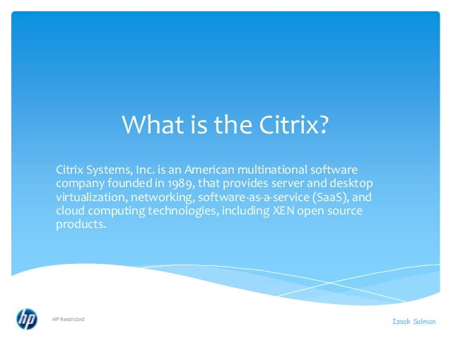 What is the Citrix? Citrix Systems, Inc. is an American multinational software company founded in 1989, that provides serv...