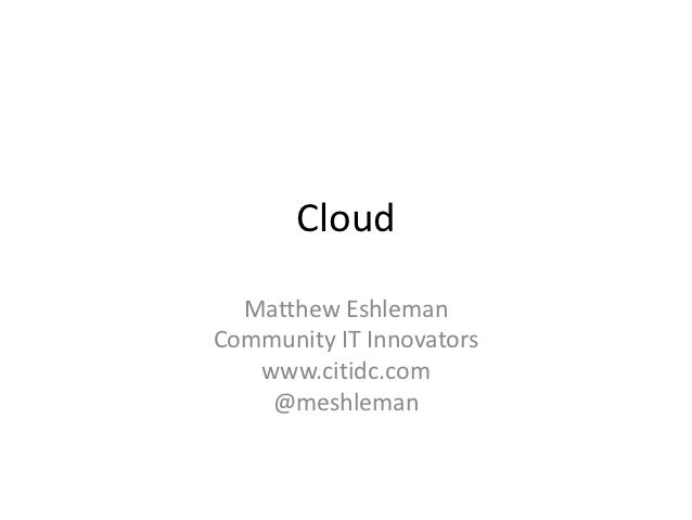 Cloud  Matthew EshlemanCommunity IT Innovators   www.citidc.com    @meshleman
