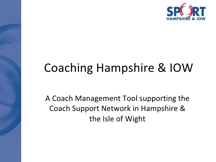 Coaching Hampshire & IOW A Coach Management Tool supporting the Coach Support Network in Hampshire & the Isle of Wight