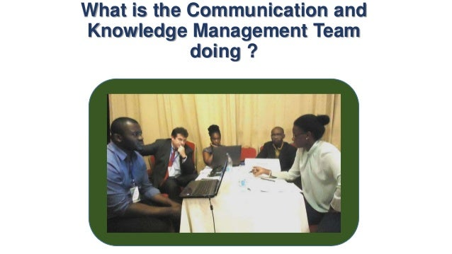 What is the communication and knowledge management team doing