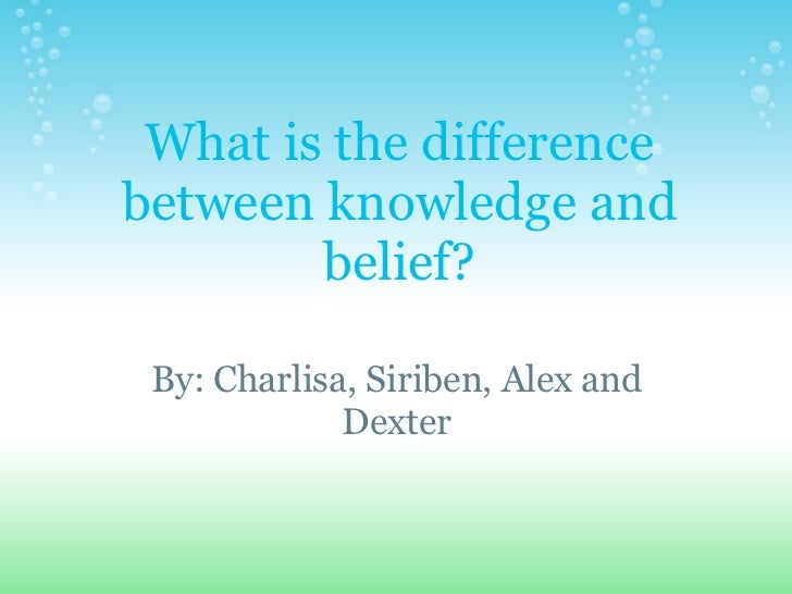 What is the difference between knowledge and belief?   By: Charlisa, Siriben, Alex and Dexter