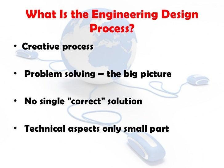 What Is the Engineering Design Process? <ul><li>Creative process </li></ul><ul><li>Problem solving – the big picture </li>...