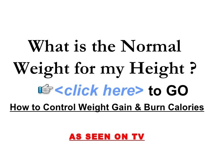 What is the Normal Weight for my Height ?          <click here> to GO How to Control Weight Gain & Burn Calories          ...