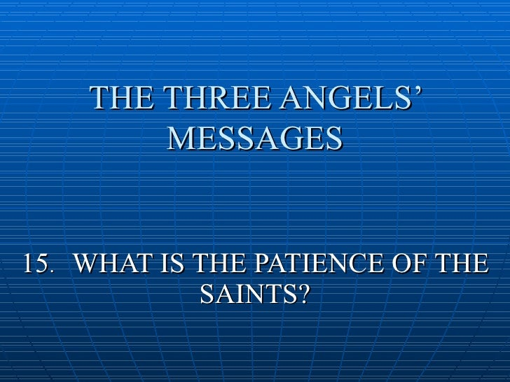 THE THREE ANGELS'         MESSAGES   15. WHAT IS THE PATIENCE OF THE             SAINTS?