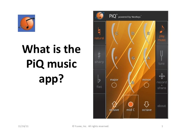 What	  is	  the	      PiQ	  music	        app?	  11/16/11	           ©	  Yuvee,	  Inc.	  	  All	  rights	  reserved.	     ...