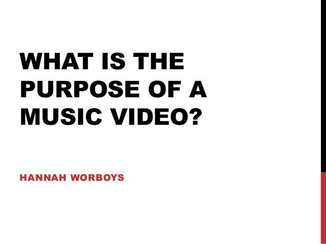WHAT IS THEPURPOSE OF AMUSIC VIDEO?HANNAH WORBOYS