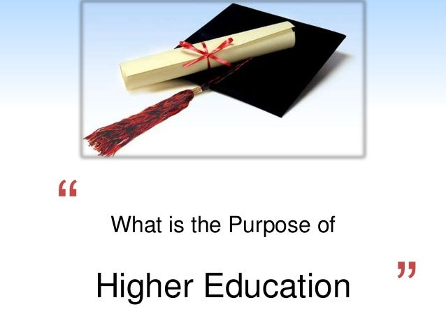 higher education and its purpose Coalition policies have led to a surge of interest in debating the purpose of higher education.